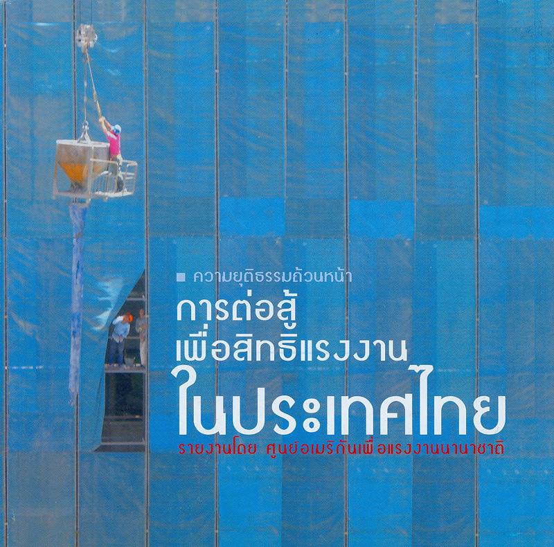 ความยุติธรรมถ้วนหน้า :การต่อสู้เพื่อสิทธิแรงงานในประเทศไทย /รายงานโดย ศูนย์อเมริกันเพื่อแรงงานนานาชาติ||การต่อสู้เพื่อสิทธิแรงงานในประเทศไทย