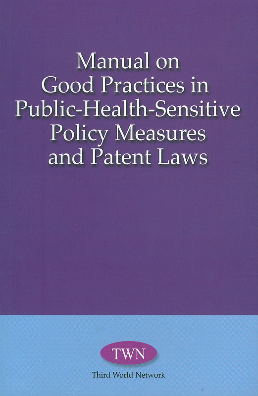 Manual on good practices in public-health-sensitive policy measures and patent laws /Third Word Network