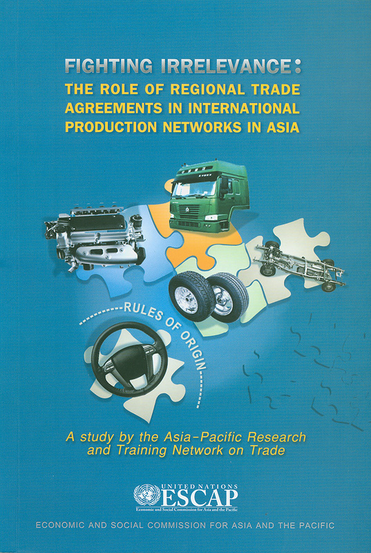 Fighting irrelevance :the role of regional trade agreements in international production networks in Asia/a study by the Asia-Pacific Research and Training Network on Trade