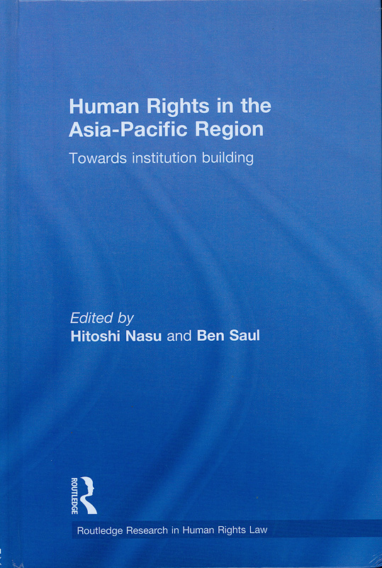 Human rights in the Asia-Pacific region :towards institution building /edited by Hitoshi Nasu and Ben Saul||Routledge research in human rights law