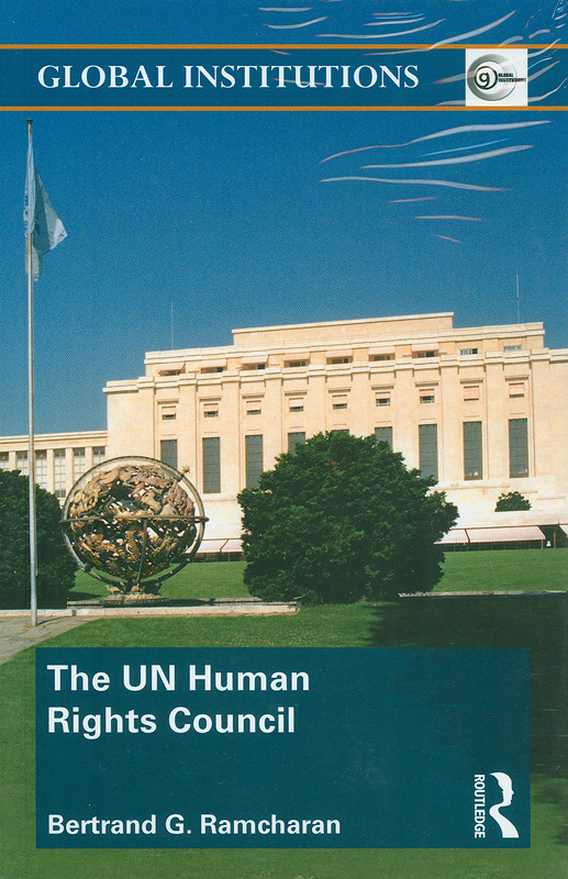 UN Human Rights Council /Bertrand G. Ramcharan||United Nations Human Rights Council||Routledge global institutions ;55