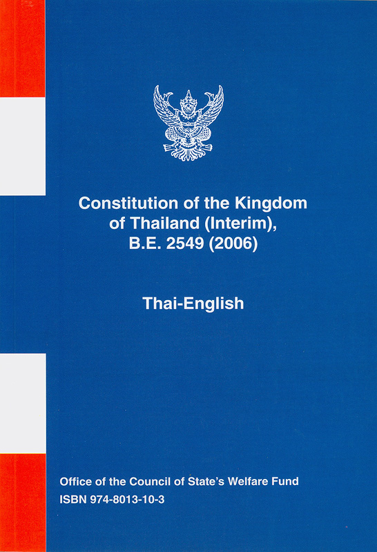 Constitution of the Kingdom of Thailand (Interim), B.E. 2549 (2006) :Thai-English/Office of the Council of State's Welfare Fund||รัฐธรรมนูญแห่งราชอาณาจักรไทย (ฉบับชั่วคราว) พุทธศักราช 2549