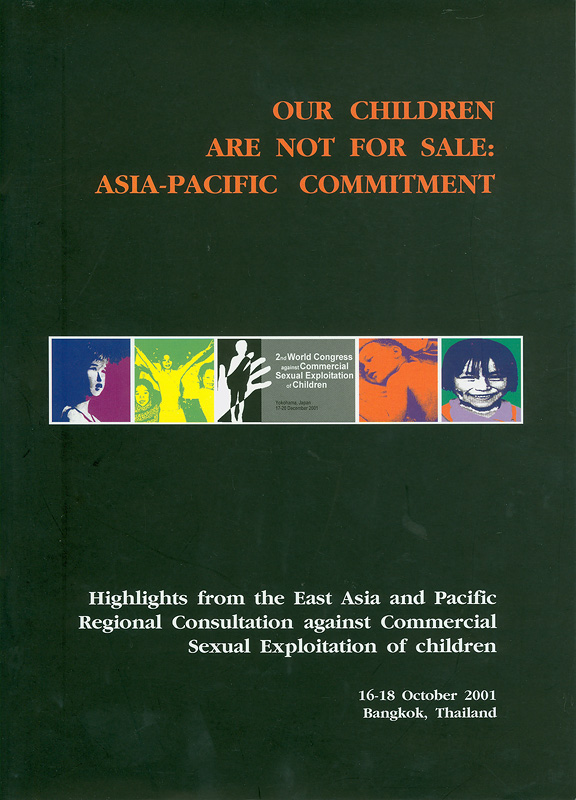 Our children are not for sale :Asia-Pacific commitment : highlights from the East Asia and Pacific Regional Consultation against Commercial Sexual Exploitation ofChildren, 16-18 October 2001, Bangkok, Thailand
