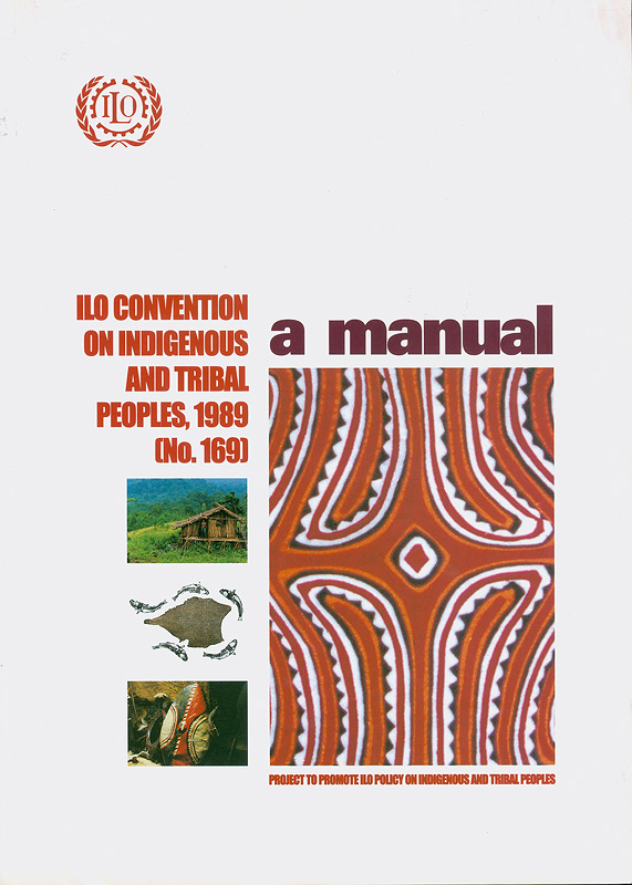 ILO Convention on Indigenous and Tribal Peoples, 1989 (No.169) :a manual /Project to Promote ILO Policy on Indigenous and Tribal Peoples