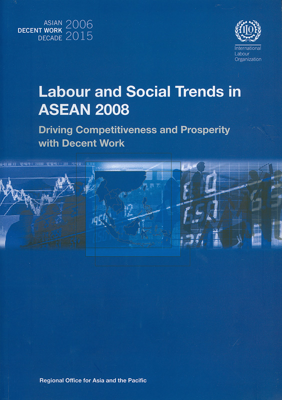 Labour and social trends in ASEAN 2008 :driving competitiveness and prosperity with decent work /International Labour Organization, Regional Office for Asia and the Pacific