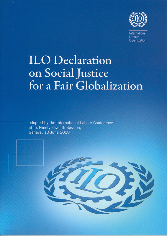 ILO declaration on social justice for a fair globalization :adopted by the International Labour Conference at its ninety-seventh session, Geneva,10 June 2008/International Labour Organisation||International Labour Organization declaration on social justice for a fair globalization||Report (International Labour Conference) ;97th session