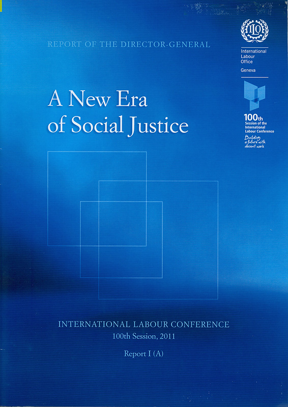 Report of the director-general a new era of social justice :report I(A) /International Labour Conference, 100th Session 2011||A new era of social justice||Report (International Labour Conference) ; 100th session, I(A)