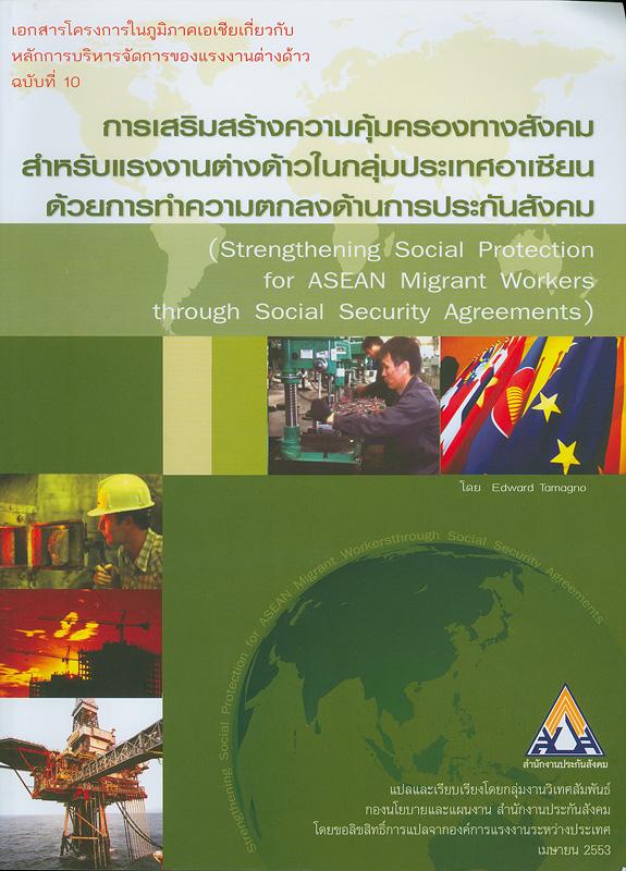 การเสริมสร้างความคุ้มครองทางสังคมสำหรับแรงงานต่างด้าวในกลุ่มประเทศอาเซียนด้วยการทำความตกลงด้านการประกันสังคม /EdwardTamagno ; แปลและเรียบเรียงโดย กลุ่มงานวิเทศสัมพันธ์กองนโยบายและแผนงาน สำนักงานประกันสังคม||Strengthening social protection for ASEAN migrant workers through social security agreements||เอกสารโครงการในภูมิภาคเอเชียเกี่ยวกับหลักการบริหารจัดการของแรงงานต่างด้าว ;ฉบับที่ 10