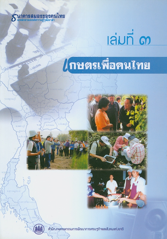 ธนาคารสมองของคนไทย แหล่งรวมองค์ความรู้วุฒิอาสา, เล่มที่ 3 :เกษตรเพื่อคนไทย /สำนักงานคณะกรรมการพัฒนาการเศรษฐกิจและสังคมแห่งชาติ