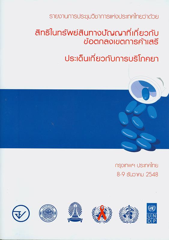 รายงานการประชุมวิชาการแห่งประเทศไทยว่าด้วยสิทธิในทรัพย์สินทางปัญญาที่เกี่ยวกับข้อตกลงเขตการค้าเสรี :ประเด็นเกี่ยวกับการได้บริโภคยา, กรุงเทพฯ ประเทศไทย 8-9 ธันวาคม 2548 /ผู้ร่วมจัดการสัมมนา:สำนักงานคณะกรรมการอาหารและยา ... [และอื่น ๆ]