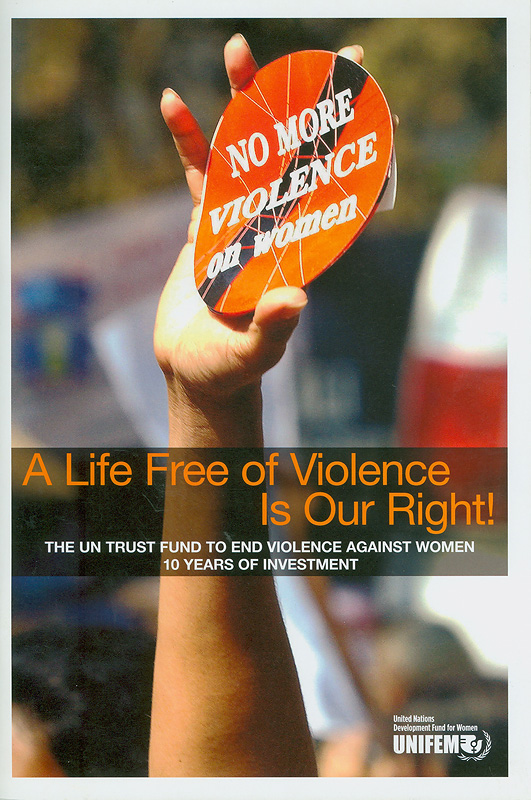 A life free of violence is our right! :the UN trust fund to end violence against women : 10 years of investment /text: Gretchen Sidhu