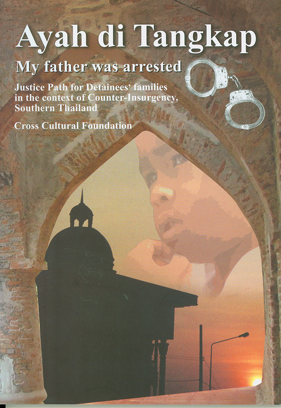 Ayah di Tangkap (my father was arrested) :justice path for detainees' families in the context of counter-insurgency, Southern Thailand /by Cross Cultural Foundation ; translated by Pipop Udomittipong||Ayah di Tangkap : my father was arrested