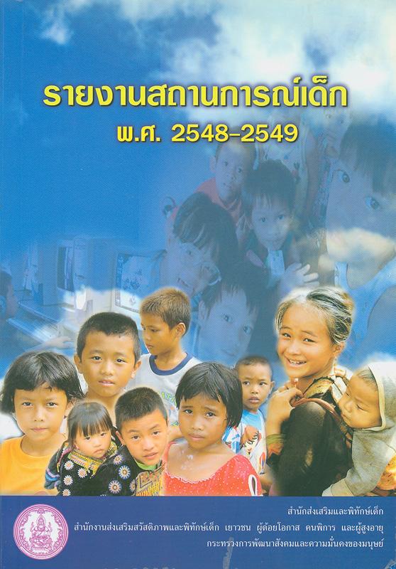 รายงานสถานการณ์เด็ก พ.ศ. 2548-2549 /สำนักงานส่งเสริมสวัสดิภาพและพิทักษ์เด็ก เยาวชน ผู้ด้อยโอกาส คนพิการ และผู้สูงอายุ