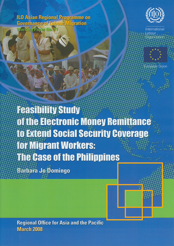 Feasibility study of the electronic money remittance to extend social security coverage for migrant workers :the case of the Philippines /Barbara Jo Domingo||Working paper / ILO Asian Regional Programme on Governanceof Labour Migration ;no. 11