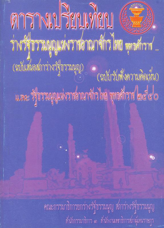 ตารางเปรียบเทียบร่างรัฐธรรมนูญแห่งราชอาณาจักรไทยพุทธศักราช -- (ฉบับเสนอสภาร่างรัฐธรรมนูญ) ร่างรัฐธรรมนูญแห่งราชอาณาจักรไทย พุทธศักราช -- (ฉบับรับฟังความคิดเห็น) และรัฐธรรมนูญแห่งราชอาณาจักรไทยพุทธศักราช 2540 /คณะกรรมาธิการยกร่างรัฐธรรมนูญสภาร่างรัฐธรรมนูญ สำนักกรรมาธิการ 3 สำนักงานเลขาธิการสภาผู้แทนราษฎร