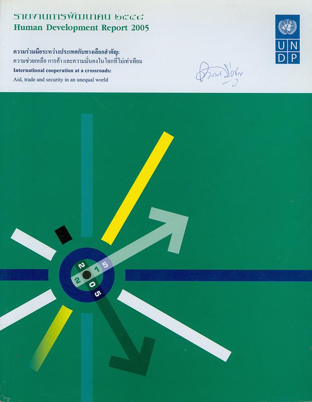 รายงานการพัฒนาคน 2548 :ความร่วมมือระหว่างประเทศกับทางเลือกสำคัญ-ความช่วยเหลือ การค้า และความมั่นคงในโลกที่ไม่เท่าเทียมกัน/สำนักงานโครงการพัฒนาสหประชาชาติ||รายงานการพัฒนาคนของประเทศไทย 2548|Human development report : International cooperation at a crossroads : aid, trade and security in an unequal world