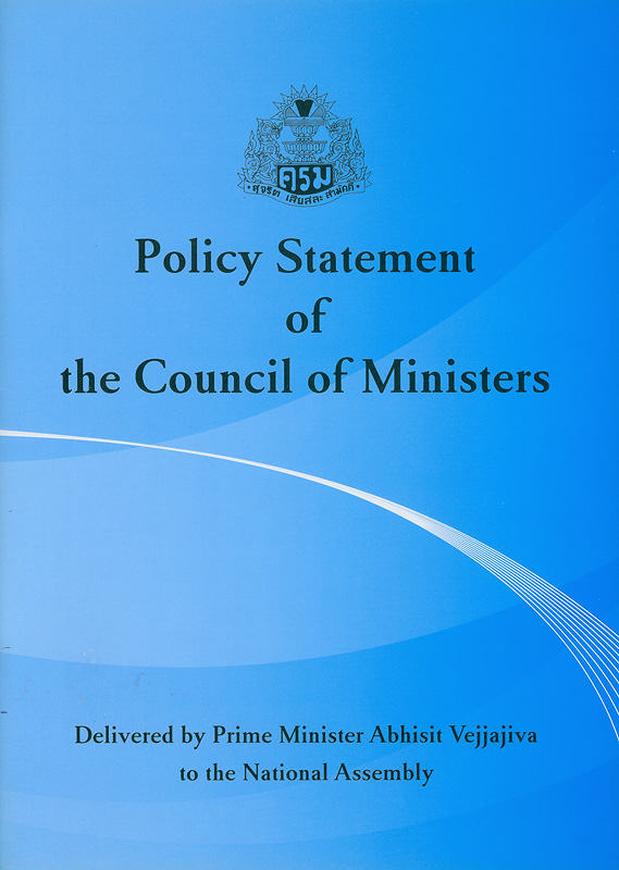 Policy statement of the Council of Ministers :delivered by Prime Minister Abhisit Vejjajiva to the National Assembly 29 December B.E. 2551(2008) /The Secretariat of the Cabinet