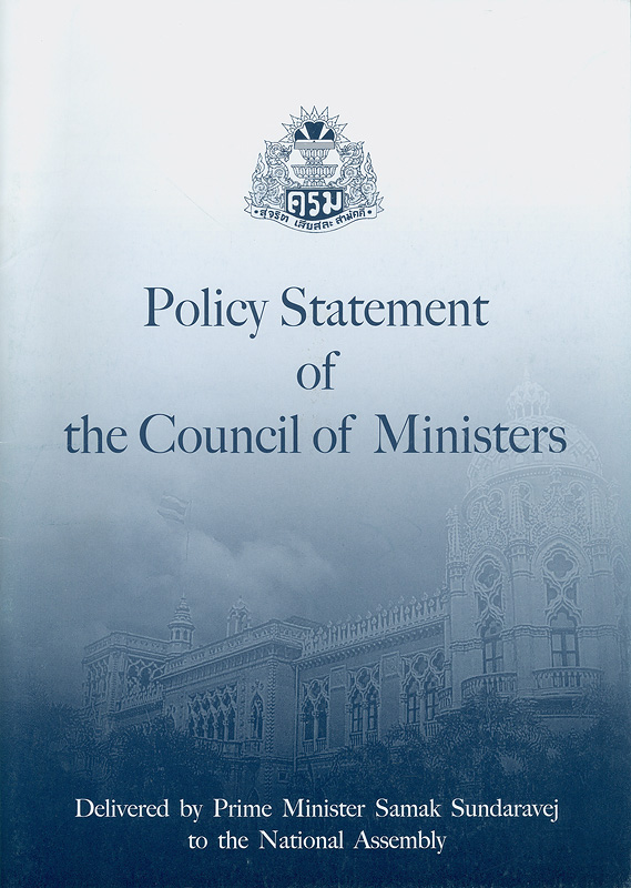 Policy statement of the Council of Ministers :delivered by Prime Minister Samak Sundaravej to the National Assembly on Monday 18 February B.E. 2551(2008) /The Secretariat of the Cabinet
