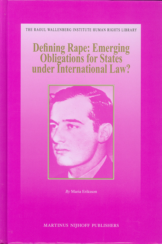 Defining rape :emerging obligations for states under international law? /by Maria Eriksson||The Raoul Wallenberg Institute human rights library ;v. 38