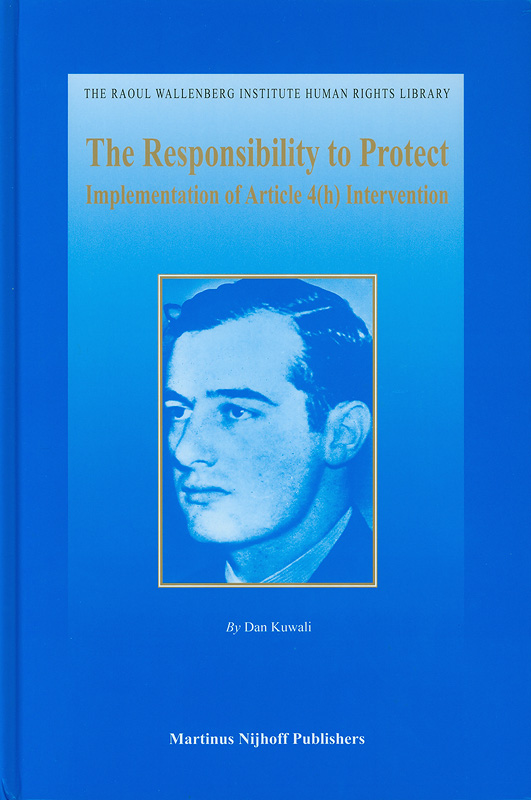 responsibility to protect :implementation of Article 4(h) intervention /by Dan Kuwali||The Raoul Wallenberg Institute human rights library ;v.37