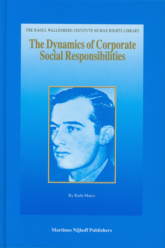 dynamics of corporate social responsibilities /Radu Mares||The Raoul Wallenberg Institute human rights library ;v.33