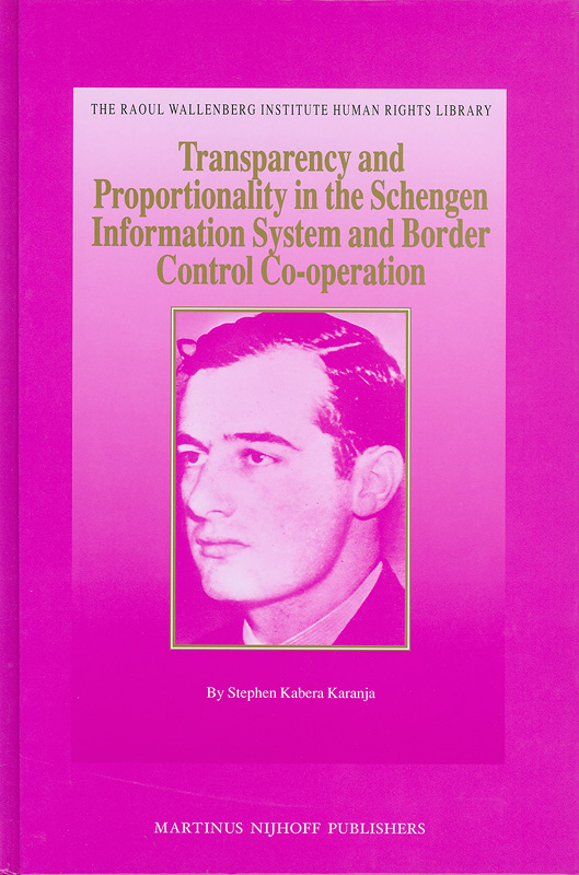 Transparency and proportionality in the Schengen information system and border control co-operation /by Stephen Kabera Karanja||Raoul Wallenberg Institute human rights library ;v. 32