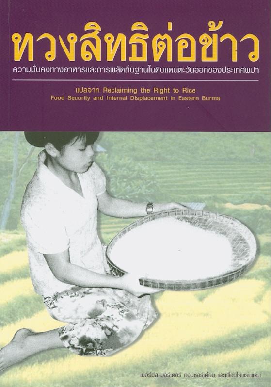 ทวงสิทธิต่อข้าว :ความมั่นคงทางอาหารและการพลัดถิ่นฐานในดินแดนตะวันออกของประเทศพม่า /เบอร์มีส บอร์เดอร์ คอนซอร์เตี้ยม และเพื่อนไร้พรมแดน||Reclaiming the right to rice food security and internal displacement in Eastern Burma