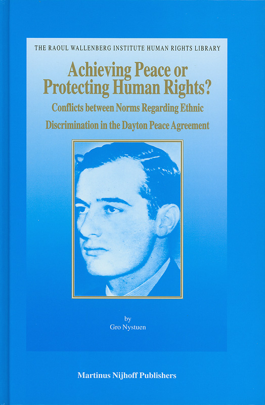 Achieving peace or protecting human rights? :conflicts between norms regarding ethnic discrimination in the Dayton Peace Agreement /by Gro Nystuen||Raoul Wallenberg Institute human rights library ;v. 23