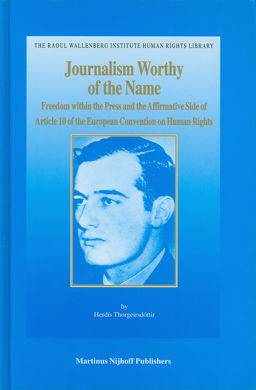 Journalism worthy of the name :freedom within the press and the affirmative side of article 10 of the European Convention on Human Rights /Herdis Thorgeirsdottir||The Raoul Wallenberg Institute human rights library ;v.21