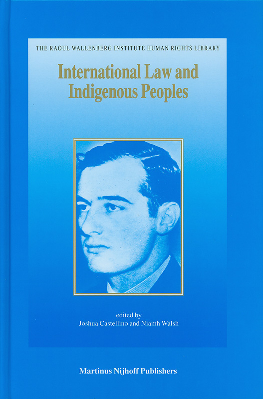 International law and indigenous peoples /edited by Joshua Castellino and Niamh Walsh||Raoul Wallenberg Institute Human Rights Library ;v. 20
