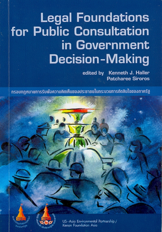 Legal foundations for public consultation in government decision-making /edited by Kenneth J. Haller, Patcharee Sirosos||กรอบกฎหมายการรับฟังความคิดเห็นของประชาชนในกระบวนการตัดสินใจของภาครัฐ