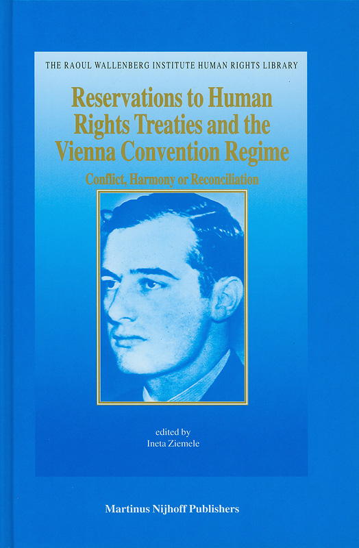 Reservations to human rights treaties and the Vienna Convention regime :conflict, harmony or reconciliation /edited by Ineta Ziemele||The Raoul Wallenberg Institute Human Rights Library ;v.17