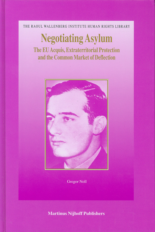 Negotiating asylum :the EU acquis, extraterritorial protection, and the common market of deflection /by Gregor Noll||The Raoul Wallenberg Institute human rights library ;v.6