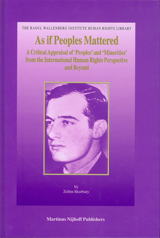 As if peoples mattered :critical appraisal of 'peoples' and 'minorities' from the international human rights perspective and beyond /by Zelim Skurbaty  The Raoul Wallenberg Institute human rights library ;v.4