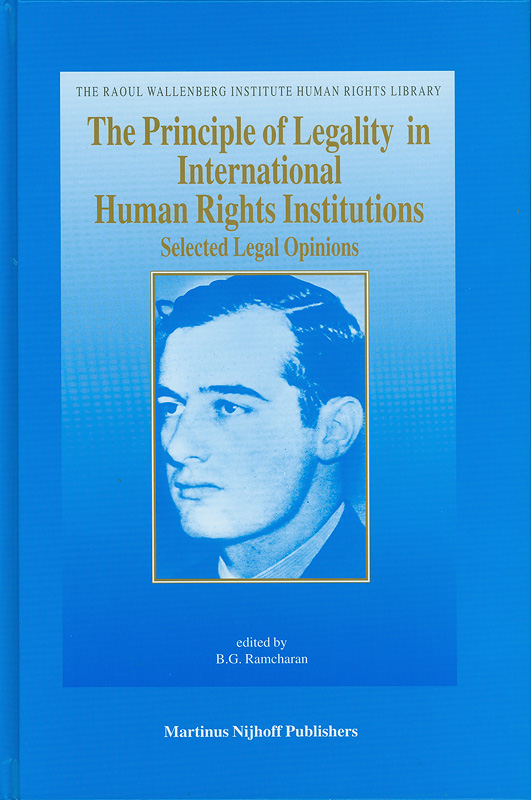 principle of legality in international human rights institutions :selected legal opinions /edited by B.G. Ramcharan||The Raoul Wallenberg Institute human rights library ;v.3