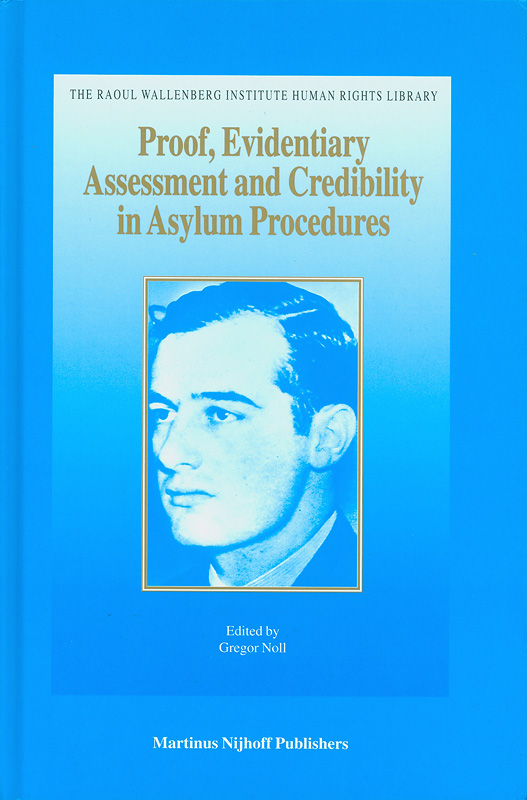 Proof, evidentiary assessment and credibility in asylum procedures /edited by Gregor Noll||The Raoul Wallenberg Institute human rights library ;v.16