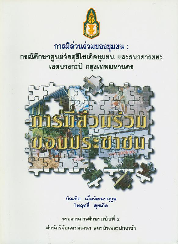 รายงานการศึกษาการมีส่วนร่วมของชุมชน :กรณีศึกษาศูนย์วัสดุรีไซเคิลชุมชน และธนาคารขยะ เขตบางกะปิ กรุงเทพมหานคร /บัณฑิต เอื้อวัฒนานุกูล และไพฤทธิ์ สุขเกิด ; ถวิลวดี บุรีกุล บรรณาธิการ