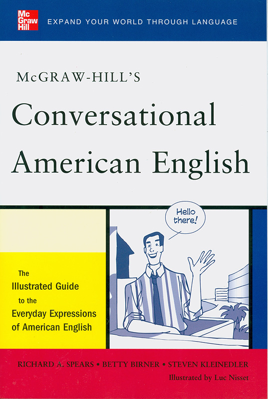 McGraw-Hill's conversational American English :the illustrated guide to the everyday expressions of American English /Richard A. Spears, Betty Birner and Steven Kleinedler ; illustrated by Luc Nisset||Conversational American English