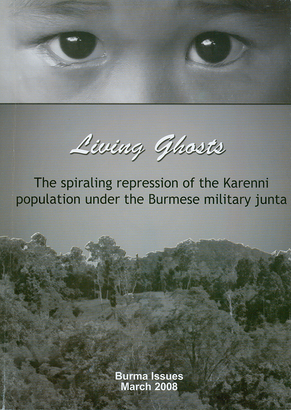 Living Ghosts :the spiraling repression of the Karenni population under the Burmese Military Junta /written and published by Burma issues/Peace Way Foundation