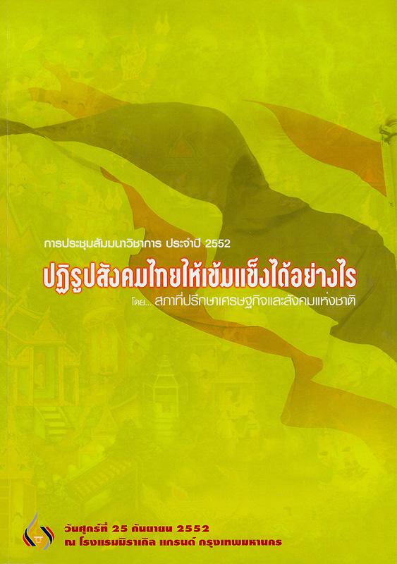 การประชุมสัมมนาวิชาการ ประจำปี 2552 ปฏิรูปสังคมไทยให้เข้มแข็งได้อย่างไร วันศุกร์ที่ 25 กันยายน 2552 ณ โรงแรมมิราเคิล แกรนด์ กรุงเทพมหานคร /สภาที่ปรึกษาเศรษฐกิจและสังคมแห่งชาติ||ปฏิรูปสังคมไทยให้เข้มแข็งได้อย่างไร ||ประชุมสัมมนาวิชาการ ประจำปี 2552(2552 :กรุงเทพฯ)