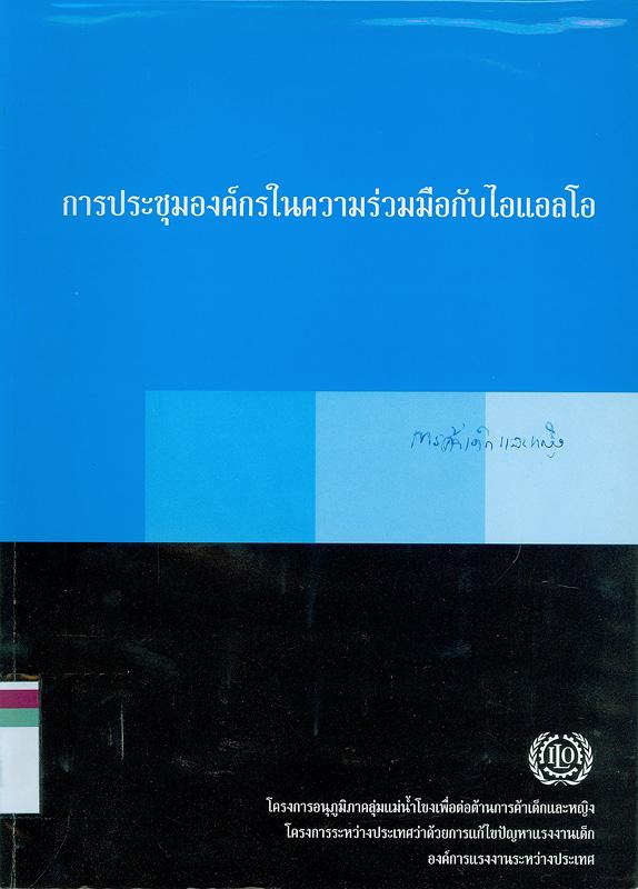 การประชุมองค์กรในความร่วมมือกับไอแอลโอ, วันที่ 18-19 พฤษภาคม 2547 ณ โรงแรมเซ็นจูรี่ปาร์ค กรุงเทพฯ /โดย โครงการระหว่างประเทศว่าด้วยการแก้ไขปัญหาแรงงานเด็ก องค์การแรงงานระหว่างประเทศ||องค์การแรงงานระหว่างประเทศ, โครงการระหว่างประเทศว่าด้วยการแก้ไขปัญหาแรงงานเด็ก, โครงการอนุภูมิภาคลุ่มแม่น้ำโขงเพื่อต่อต้านการค้าเด็กและหญิงในประเทศไทย||การประชุมองค์กรในความร่วมมือกับไอแอลโอ : โครงการอนุภูมิภาคลุ่มแม่น้ำโขงเพื่อต่อต้านการค้าเด็กและหญิง องค์กรแรงงานระหว่างประเทศ(2547 :กรุงเทพฯ)
