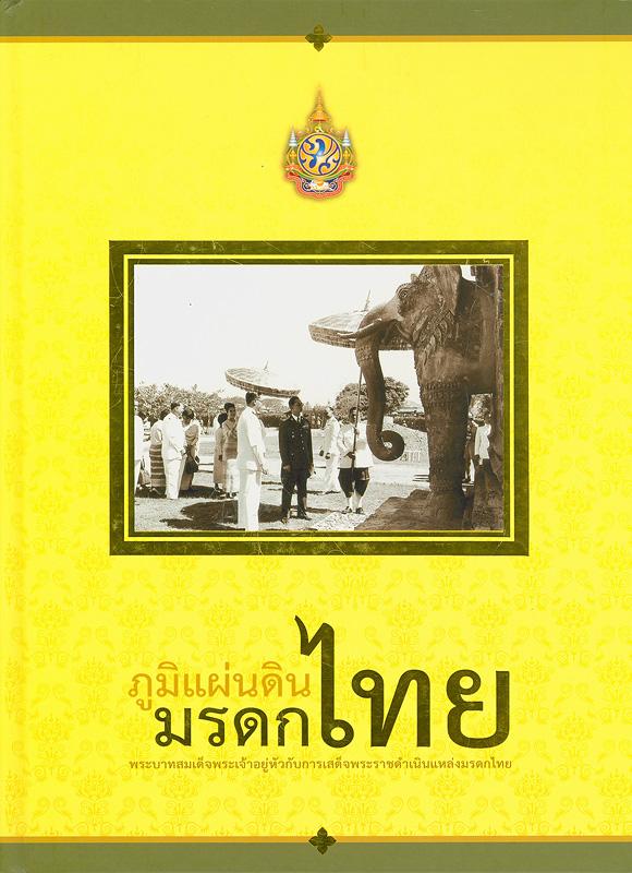 ภูมิแผ่นดินมรดกไทย :พระบาทสมเด็จพระเจ้าอยู่หัวกับการเสด็จพระราชดำเนินแหล่งมรดกไทย /กรมศิลปากร ; บรรณาธิการ, อรสรา สายบัว...[และคนอื่น ๆ]