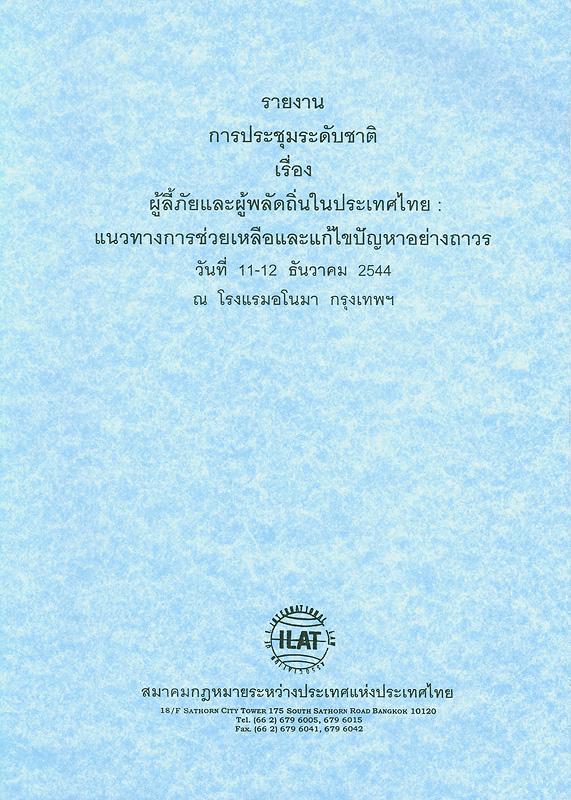รายงานการประชุมระดับชาติเรื่อง ผู้ลี้ภัยและผู้พลัดถิ่นในประเทศไทย :แนวทางการช่วยเหลือและแก้ไขปัญหาอย่างถาวร วันที่ 11 - 12 ธันวาคม 2544 ณ โรงแรมอโนมา กรุงเทพฯ /สมาคมกฎหมายระหว่างประเทศแห่งประเทศไทย ; ผู้จัดทำรายงาน กมลินทร์ พินิจภูวดล, ทิพย์วรรณ วรรณโสภณ, หัสญา อุ่นจิตต์