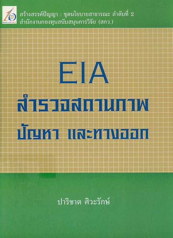 EIA สำรวจสถานภาพ ปัญหา และทางออก /ปาริชาต ศิวะรักษ์||Environmental impact assessment สำรวจสถานภาพ ปัญหา และทางออก||สร้างสรรค์ปัญญา : ชุดนโยบายสาธารณะ ;ลำดับที่ 2