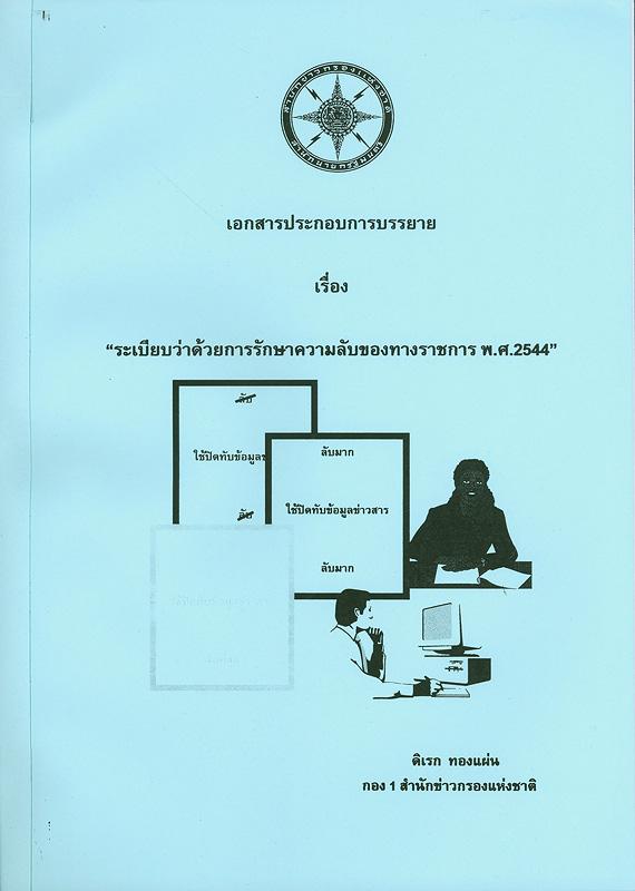 เอกสารประกอบการบรรยาย เรื่อง ระเบียบว่าด้วยการรักษาความลับของทางราชการ พ.ศ. 2544 /ดิเรก ทองแผ่น||ระเบียบว่าด้วยการรักษาความลับของทางราชการ พ.ศ. 2544