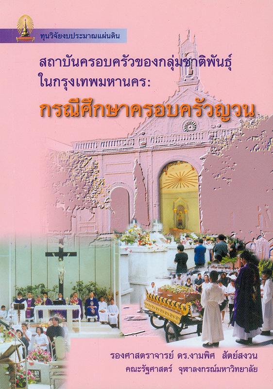 สถาบันครอบครัวของกลุ่มชาติพันธุ์ในกรุงเทพมหานคร :กรณีศึกษาครอบครัวญวน /งามพิศ สัตย์สงวน
