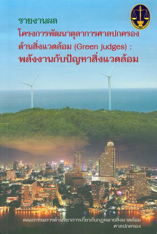 รายงานผลโครงการพัฒนาตุลาการศาลปกครอง :พลังงานกับปัญหาสิ่งแวดล้อม /คณะกรรมการด้านวิชาการเกี่ยวกับกฎหมายสิ่งแวดล้อม ศาลปกครอง ; บรรณาธิการ, วสันต์ เตียวตระกูล  Green judges