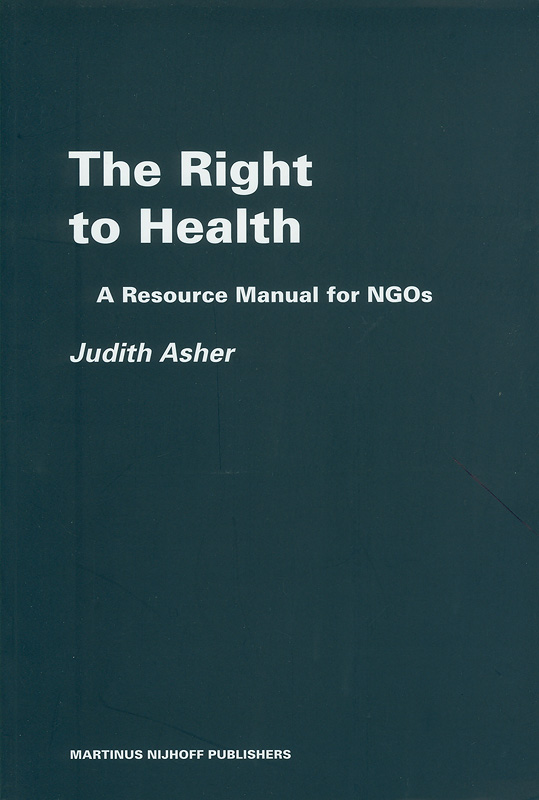 right to health :a resource manual for NGOs /by Judith Asher||Raoul Wallenberg Institute professional guides to human rights ;v. 6