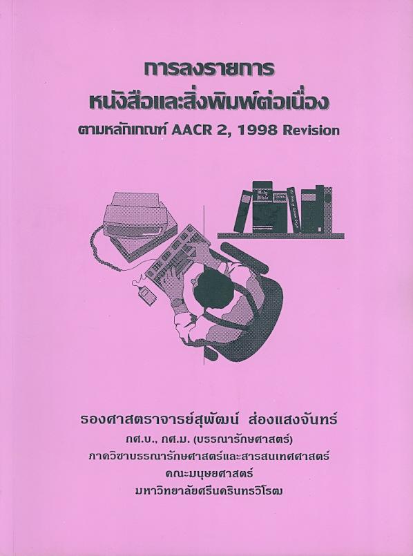 การลงรายการหนังสือและสิ่งพิมพ์ต่อเนื่องตามหลักเกณฑ์ AACR2, 1998 Revision /สุพัฒน์ ส่องแสงจันทร์