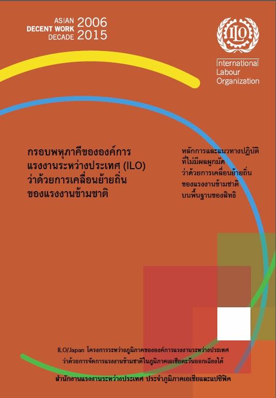 กรอบพหุภาคีขององค์การแรงงานระหว่างประเทศ (ILO) ว่าด้วยการเคลื่อนย้ายถิ่นของแรงงานข้ามชาติ :หลักการและแนวทางปฏิบัติที่ไม่มีผลผูกมัดว่าด้วยการเคลื่อนย้ายถิ่นของแรงงานข้ามชาติบนพื้นฐานของสิทธิ /สำนักงานแรงงานระหว่างประเทศ ประจำภูมิภาคเอเชียและแปซิฟิค